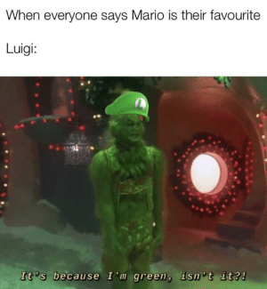 Green ftw: When everyone says Mario is their favourite  Luigi:  It 's because I'm green, isn 't it?! Green ftw