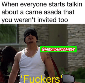 You, Carne Asada, and Everyone: When everyone starts talkin  about a carne asada that  you weren't invited too  @MEXICANCOMEDY  Fuckers Bola de culeros
