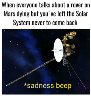 the solar system: When everyone talks about a rover on  Mars dying but you've left the Solar  System never to come back  *sadness beep