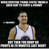 Haha 😂 Thompson was INSANE last night 😨 He dropped 60 points & I'm pretty sure he didn't play at all in the 4th quarter 😧🏀 Double tap and tag some friends below! 👍⬇: WHEN EVERYONE THINKS YOU'RE TAKING A  BACK SEAT TO CURRY &DURANT  NBA MEMES  DEN ST  BUT THEN YOU DROP 60  POINTS IN 29 MINUTES LAST NIGHT Haha 😂 Thompson was INSANE last night 😨 He dropped 60 points & I'm pretty sure he didn't play at all in the 4th quarter 😧🏀 Double tap and tag some friends below! 👍⬇