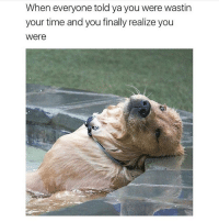 Memes, Time, and 🤖: When everyone told ya you were wastin  your time and you finally realize you  were 😩 Follow @thepettybitch goodgirlwithbadthoughts 💅🏼