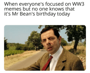 *Sad Bean Noises*: When everyone's focused on WW3  memes but no one knows that  it's Mr Bean's birthday today *Sad Bean Noises*