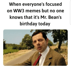 Press F to pay respects: When everyone's focused  on WW3 memes but no one  knows that it's Mr. Bean's  birthday today Press F to pay respects