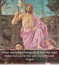 Yep: When everyone's hungover af from the night  before but you're fine cos you're the son  of god Yep