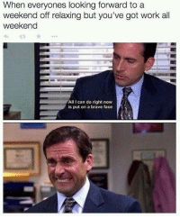 Memes, Work, and Brave: When everyones looking forward to a  weekend off relaxing but you've got work all  weekend  All I can do right now  is put on a brave face 😁 theoffice