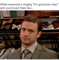 """Funny, Singing, and Today: When everyone's singing """"It's gonna be may!""""  and you're just there like...  IG: @girlsthinkimfunny Today's the only day you can like this...on another note Justin hates all of us🙌🏻 itsgonnabemay justintimberlake nsync"""