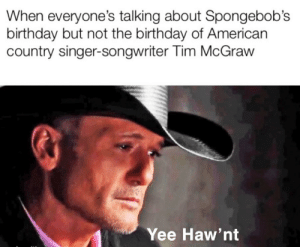 Me🤠irl: When everyone's talking about Spongebob's  birthday but not the birthday of American  country singer-songwriter Tim McGraw  Yee Haw'nt Me🤠irl
