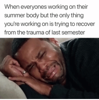 Summer, Summer Body, and Working: When everyones working on their  summer body but the only thing  you're working on is trying to recover  from the trauma of last semester 😭