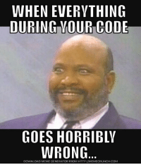 WHEN EVERYTHING  DURINGHOUR-CODE  GOES HORRIBLY  WRONG.  DOWNLOAD MEME GENERATOR FROM HTTP://MEMECRUNCH-COM  IO