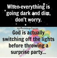 God, Party, and Dark: When-everything is  going dark and dim,  don't worry.  lifelovequotesandsayings.com  God is actually  switching off the lights  before throwing a  surprise party...