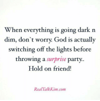 Memes, 🤖, and Dark: When everything is going dark n  dim, don't worry. God is actually  switching off the lights before  throwing a surprise party.  Hold on friend!  Real Talk Kim com