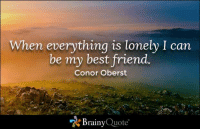 Memes, Conor Oberst, and 🤖: When everything is lonely I can  be my best friend.  Conor Oberst  Brainy Quote When everything is lonely I can be my best friend. - Conor Oberst https://www.brainyquote.com/quotes/quotes/c/conorobers378401.html #brainyquote #QOTD #friendship #lonley