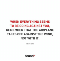 Memes, Airplane, and Ford: WHEN EVERYTHING SEEMS  TO BE GOING AGAINST YOU,  REMEMBER THAT THE AIRPLANE  TAKES OFF AGAINST THE WIND,  NOT WITH IT.  HENRY FORD  found Something to remember. 👌 Like this if you agree and tag a friend that needs to see this!