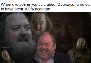 Daenerys: When everything you said about Daenerys turns out  to have been 100% accurate  TrialByMeme