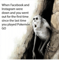 9gag, Dude, and Facebook: When Facebook and  Instagram were  down and you went  out for the first time  since the last time  you played Pokemon  GO It's time to talk to real people, dude. Follow @9gag to laugh more. 9gag Facebook Instagram down