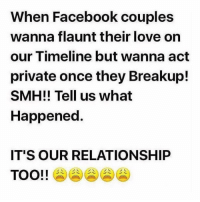 Memes, Relationships, and Smh: When Facebook couples  wanna flaunt their love on  our Timeline but wanna act  private once they Breakup!  SMH!! Tell us what  Happened  IT'S OUR RELATIONSHIP  TOO!! Instagram-Snapchat** couples