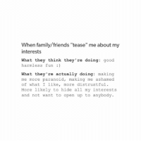 """Hello: When family/friends """"tease"""" me about my  interests  What they think they're doing  good  harmless fun  What they're actually doing  making  me more paranoid  making me ashamed.  of what I like  more distrustful.  More likely to hide all my interests  and not want to open up to anybody. Hello"""
