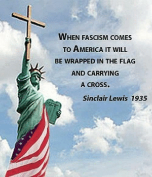 "Sinclair Lewis won the Nobel Prize for Literature and wrote, among other books, Babbitt -- and Elmer Gantry about a corrupt preacher. He said, ""It is, I think, an error to believe that there is any need of religion to make life seem worth living."": WHEN FASCISM COMES  TO AMERICA IT WILL  BE WRAPPED IN THE FLAG  AND CARRYING  A CROSS  Sinclair Lewis 1935 Sinclair Lewis won the Nobel Prize for Literature and wrote, among other books, Babbitt -- and Elmer Gantry about a corrupt preacher. He said, ""It is, I think, an error to believe that there is any need of religion to make life seem worth living."""