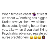 Ass, Bitch, and Mercedes: When females cheat at least  we cheat w/ nothing ass niggas.  Dudes always cheat w/ a bitch  that's actually doing better tharn  you. Like when tf you start liking  Psychiatric advanced registered  nurse practitioners Went from dropping her off at work in her 2014 Nissan altima 2.5s to dropping her off at work in her 2018 mercedes-amg e63 s. @she.hicks85