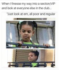 """Club, Memes, and Clubbing: When finesse my way into a section/VIP  and look at everyone else in the club  """"Just look at em, all poor and regular"""
