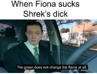 I ain't the longest cock in the bed: When Fiona sucks  Shrek's dick  The green does not change the flavor at all. I ain't the longest cock in the bed
