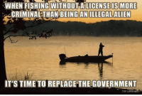 Extremely Pissed off RIGHT Wingers 2: WHEN FISHING WITHOUT A LICENSE IS MORE  CRIMINAL THAN BEING AN ILLEGAL ALIEN  IT'S TIME TO REPLACE  THE GOVERNMENT  STOP ALMNTARERS Extremely Pissed off RIGHT Wingers 2