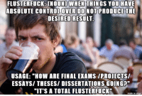 "Confused, Imgur, and How: WHEN  FLUSTERFUCK: (NOUND THINGS YOU HAUE  ABSOLUTE CONTROLOVER DONOT PRODUCE THE  DESIRED RESULT  USAGE: ""HOW ARE FINAL EXAMS /PROIECTS/  ESSAYS/ THESES/ DISSERTATIONS GOING?""  ""IT'S A TOTAL FLUSTERFUCK""  made on imgur Not to be confused with a clusterfuck."