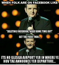 "it's true but....  ✈  #ScottishMemeTeam: WHEN FOLK ARE ON FACEBOOK LIKE  ""DELETING FACEBOOK NEED SOMETIME OUT  GETTAE FUCK THEN  ITS NO GLESGA AIRPORT YERIN WHERE YE  HUV TAEANNOUNCE YER DEPARTURE... it's true but....  ✈  #ScottishMemeTeam"