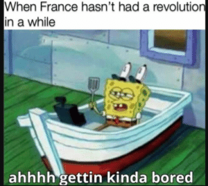 Guillotine time: When France hasn't had a revolution  in a while  ahhhh gettin kinda bored Guillotine time