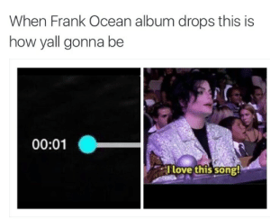 Frank Ocean, Ocean, and How: When Frank Ocean album drops this is  how yall gonna be  00:01  Flove this song