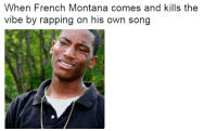 <p>Its unforgivable (via /r/BlackPeopleTwitter)</p>: When French Montana comes and kills the  vibe by rapping on his own song <p>Its unforgivable (via /r/BlackPeopleTwitter)</p>