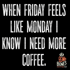 : WHEN FRIDAY FEELS  LIKE MONDAY  KNOW I NEED MORE  COFFEE  GUITEE.  BONES  COFFEE CO