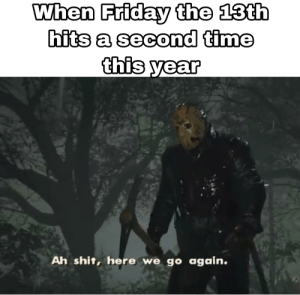 Happy Friday the 13th!: When Friday the 13th  hits a second time  this year  Ah shit, here we go again. Happy Friday the 13th!