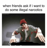 narcotics: when friends ask if i want to  do some illegal narcotics  aoyteam  No