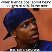 Friends, Gym, and Memes: When friends post about being  in the gym at 4:30 in the morn.  @SoBasiclCantEven  What kind of shit is that? What in the fuckin fuck!? 😳 SoBasicICantEven