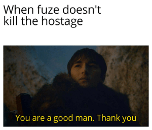 Thank You, Good, and Man: When fuze doesn't  kill the hostage  You are a good man. Thank you Thank you