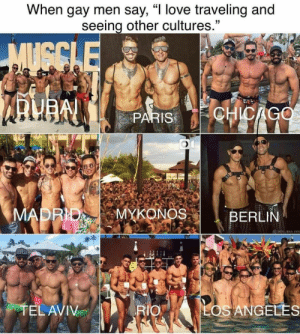 "bussykween:: When gay men say, ""I love traveling and  seeing other cultures.""  MUGCLE  CHICAGO  PARIS  MADRID  MYKONOS  BERLIN  BAD X  LEVEZ  TEL AVIV  LOS ANGELES  RIO bussykween:"