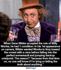 "What an amazing actor 🙏: When Gene Wilder accepted the role of Willy  Wonka, he had 1 condition: In his 1st appearance  on camera, Wilder wanted Wonka to limp toward  the crowd with a cane before falling intothe  perfect somersault and jumping backup  uninjured. The reason? ""because from that time  on, no one will know if I'm lying or telling the  truth about anything  33  Talent A  Explore What an amazing actor 🙏"