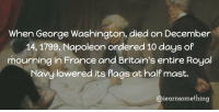 Memes, France, and George Washington: When George Washington, died on December  14, 1799, Napoleon ordered 10 days of  mourning in France and Britain's entire Royal  Navy lowered its flags at half mast.  Caiearnsomething https://t.co/IRGSinp7Rk