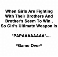 """Girls, Memes, and Game: When Girls Are Fighting  With Their Brothers And  Brother's Seem To Win ,  So Girl's Ultimate Weapon ls  """"PAPAAAAAAAA""""..  *Game Over*"""