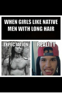 Native Humor: WHEN GIRLS LIKE NATIVE  MEN WITH LONG HAIR  EXPECTATION REALITY Native Humor