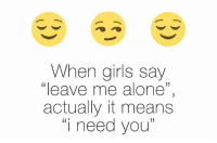 "leave me alone: When girls say  leave me alone""  actually it means  ""i need you"""