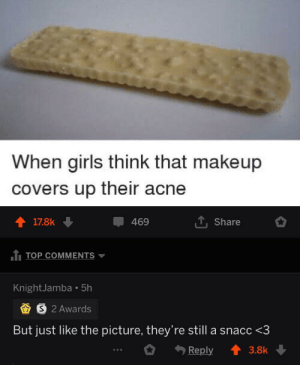 This comment made my day via /r/wholesomememes https://ift.tt/2HE1SLk: When girls think that makeup  covers up their acne  17.8k  469  Share  TOP COMMENTS  KnightJamba 5h  S 2 Awards  But just like the picture, they're still a snacc <3  Reply  3.8k This comment made my day via /r/wholesomememes https://ift.tt/2HE1SLk