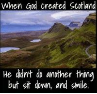 Gits: When God created Scotland  He didn't do another thing  but git down, and smile