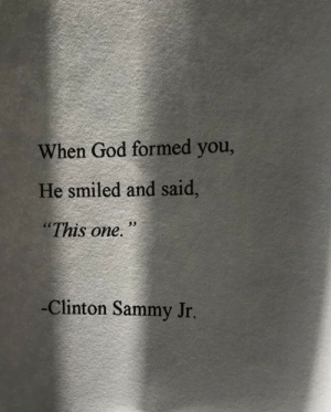 "Formed: When God formed you,  He smiled and said,  ""This one.  -Clinton Sammy Jr."
