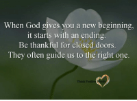 <3 Think Positive words: When God gives you a new beginning,  it starts with an ending  Be thankful for closed door  They often guide us to the right one.  Think Positive Word <3 Think Positive words