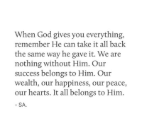 God, Hearts, and Happiness: When God gives you everything,  remember He can take it all back  the same way he gave it. We are  nothing without Him. Our  success belongs to Him. Our  wealth, our happiness, our peace,  our hearts. It all belongs to Hinm  SA