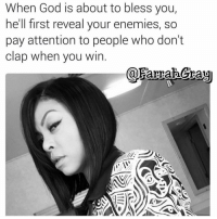 Memes, 🤖, and Coupling: When God is about to bless you,  he'll first reveal your enemies, so  pay attention to people who don't  Clap when you win  arraa Gray Follow one of the best pages on Instagram @farrahgray_ @farrahgray_ @farrahgray_ love couple cute kiss kisses realtalk adorable hugs follow4follow follow4followback girlfriend followforfollowback message trust facts rap photooftheday happy followforfollow girl kimkardashian beautiful instagood instalove loveher lovehim pretty hiphop smile xoxo