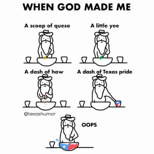 God, Yee, and Queso: WHEN GOD MADE ME  A scoop of queso  A little yee  A dash gf hewdas  Texas pride  A dash of Texas pride  @texashumor  OOPS Hecho en Tejas y'all