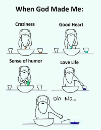 craziness: When God Made Me  Craziness  Good Heart  Sense of humor  Love Life  oh No...